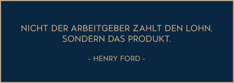 Zitat von Henry Ford: Nicht der Arbeitgeber zahlt den Lohn, sondern das Produkt.